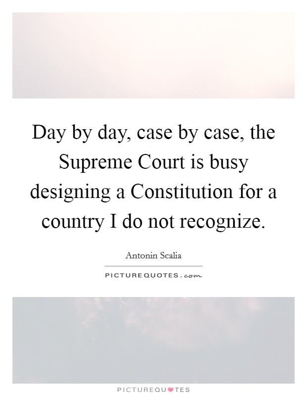 Day by day, case by case, the Supreme Court is busy designing a Constitution for a country I do not recognize Picture Quote #1