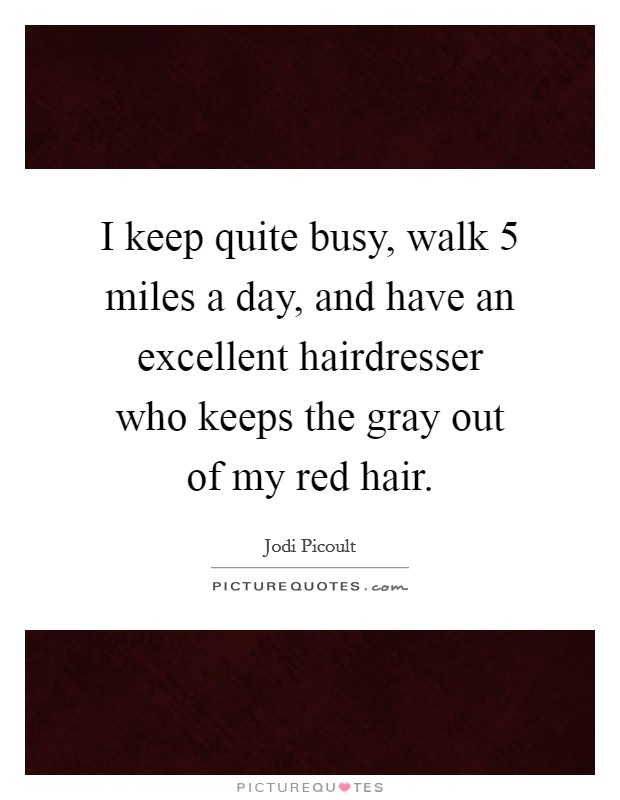 I keep quite busy, walk 5 miles a day, and have an excellent hairdresser who keeps the gray out of my red hair Picture Quote #1