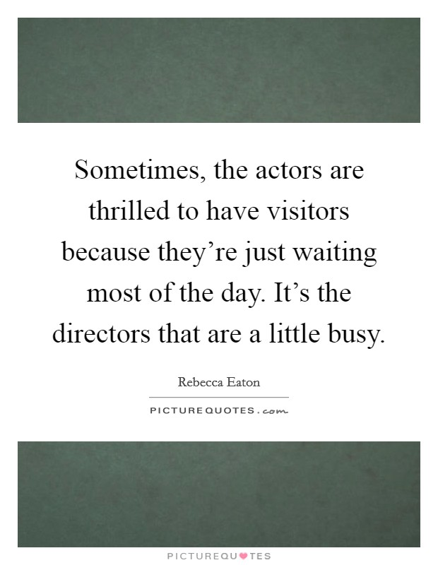 Sometimes, the actors are thrilled to have visitors because they're just waiting most of the day. It's the directors that are a little busy Picture Quote #1