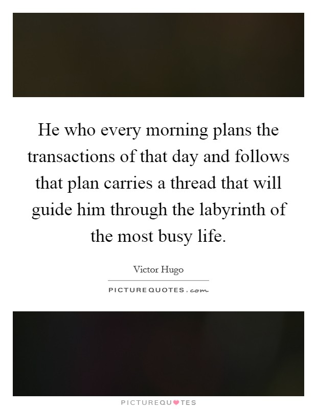 He who every morning plans the transactions of that day and follows that plan carries a thread that will guide him through the labyrinth of the most busy life. Picture Quote #1