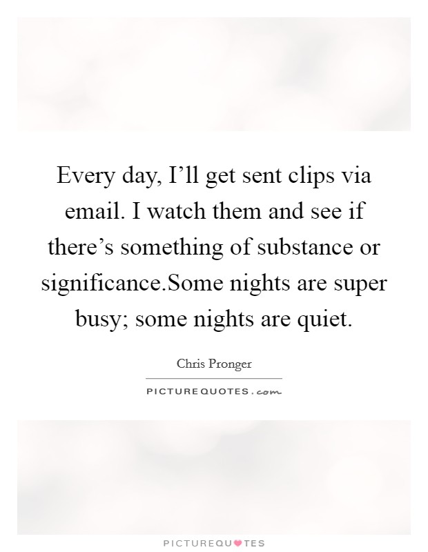 Every day, I'll get sent clips via email. I watch them and see if there's something of substance or significance.Some nights are super busy; some nights are quiet Picture Quote #1