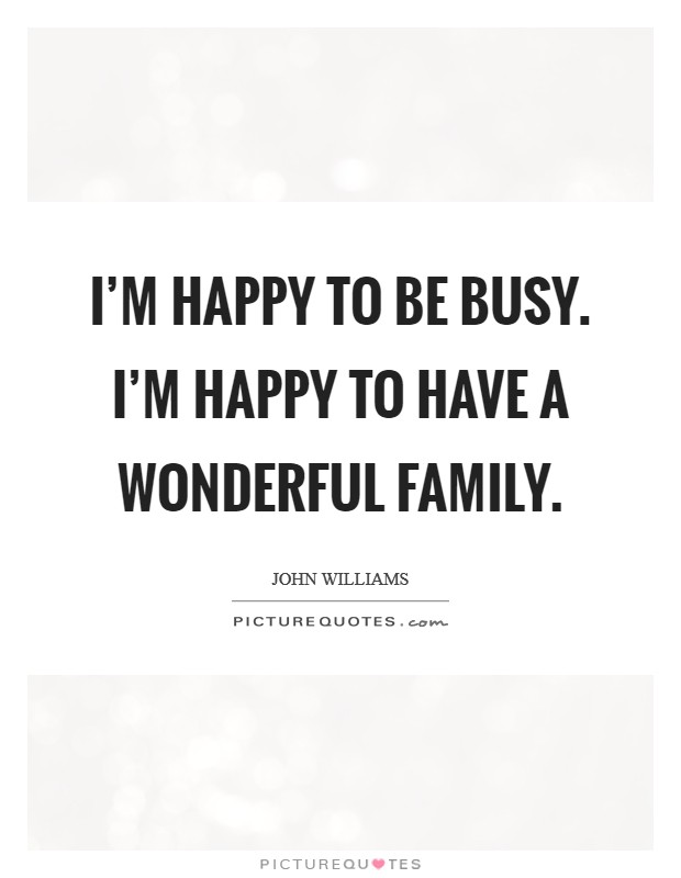 I'm happy to be busy. I'm happy to have a wonderful family Picture Quote #1