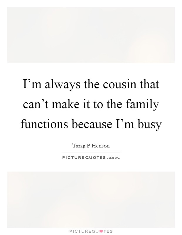 I'm always the cousin that can't make it to the family functions because I'm busy Picture Quote #1
