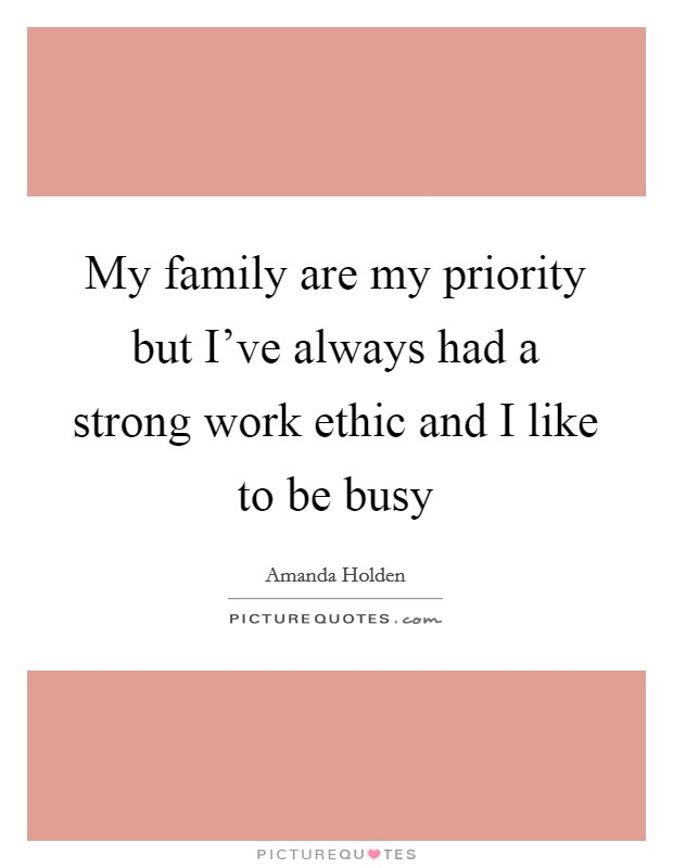 My family are my priority but I've always had a strong work ethic and I like to be busy Picture Quote #1