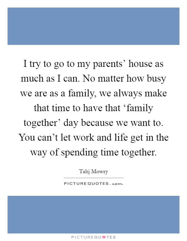 I try to go to my parents' house as much as I can. No matter how busy we are as a family, we always make that time to have that 'family together' day because we want to. You can't let work and life get in the way of spending time together Picture Quote #1