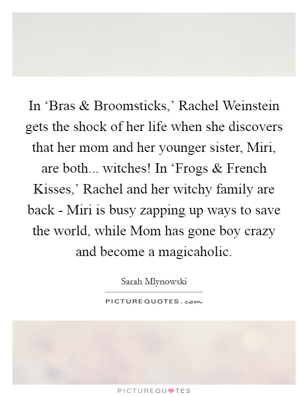 In 'Bras and Broomsticks,' Rachel Weinstein gets the shock of her life when she discovers that her mom and her younger sister, Miri, are both... witches! In 'Frogs and French Kisses,' Rachel and her witchy family are back - Miri is busy zapping up ways to save the world, while Mom has gone boy crazy and become a magicaholic Picture Quote #1