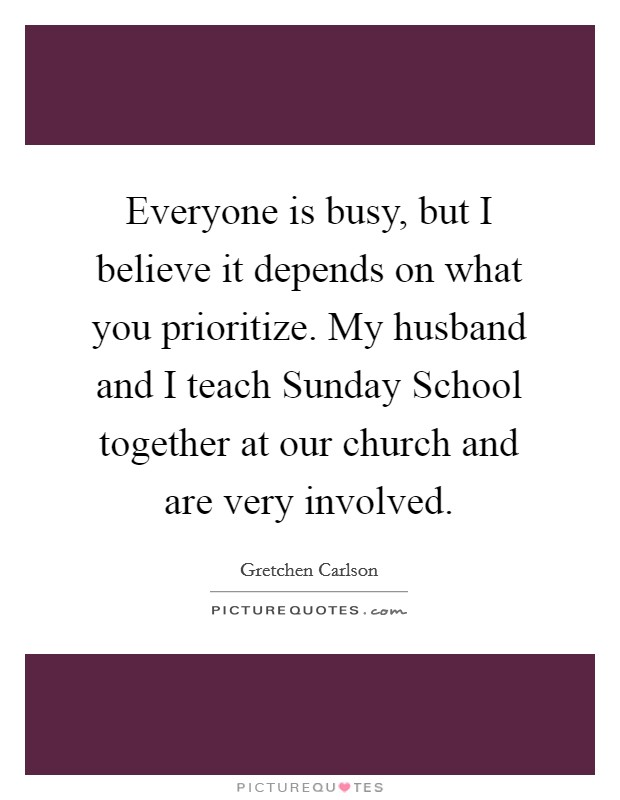 Everyone is busy, but I believe it depends on what you prioritize. My husband and I teach Sunday School together at our church and are very involved Picture Quote #1