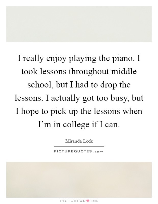 I really enjoy playing the piano. I took lessons throughout middle school, but I had to drop the lessons. I actually got too busy, but I hope to pick up the lessons when I'm in college if I can Picture Quote #1