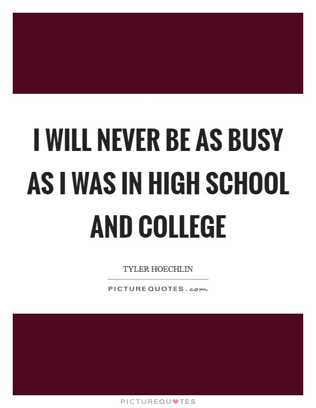 I will never be as busy as I was in high school and college Picture Quote #1