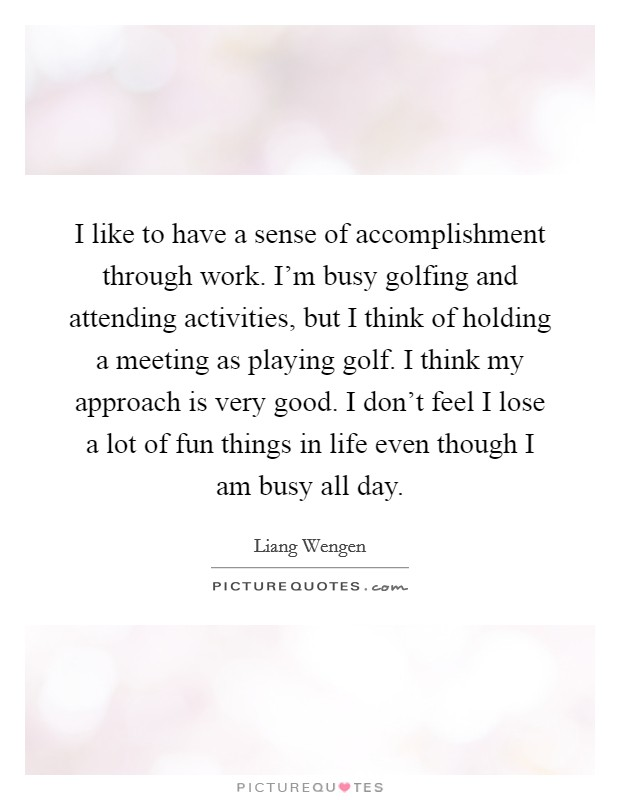 I like to have a sense of accomplishment through work. I'm busy golfing and attending activities, but I think of holding a meeting as playing golf. I think my approach is very good. I don't feel I lose a lot of fun things in life even though I am busy all day. Picture Quote #1
