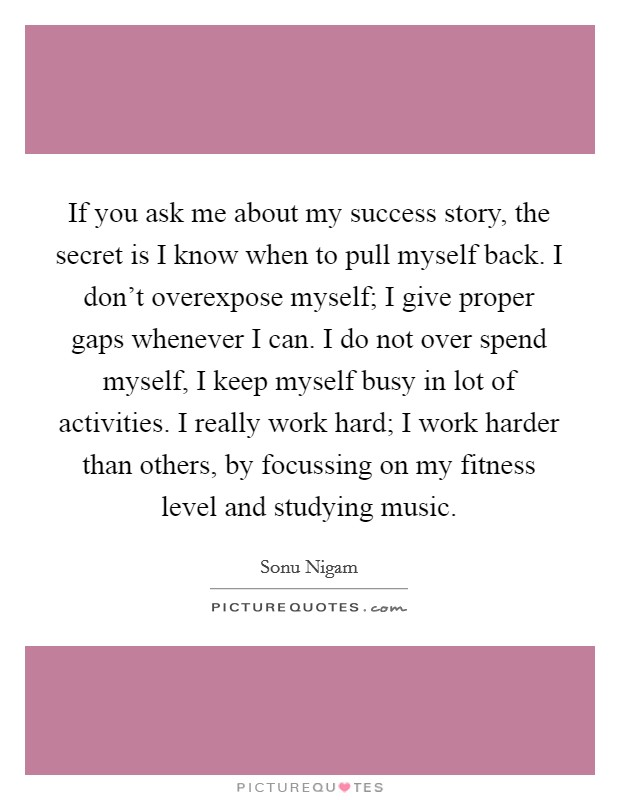 If you ask me about my success story, the secret is I know when to pull myself back. I don't overexpose myself; I give proper gaps whenever I can. I do not over spend myself, I keep myself busy in lot of activities. I really work hard; I work harder than others, by focussing on my fitness level and studying music Picture Quote #1
