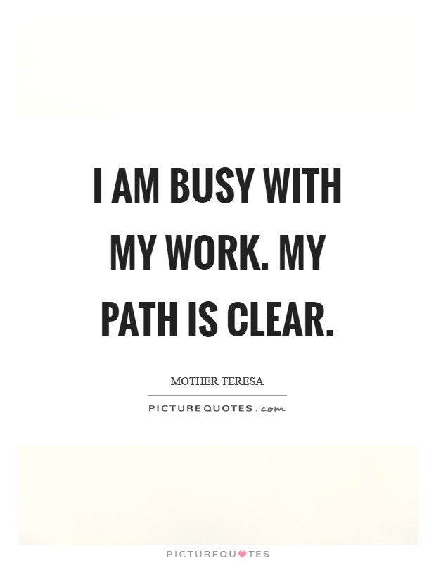 I am busy with my work. My path is clear Picture Quote #1