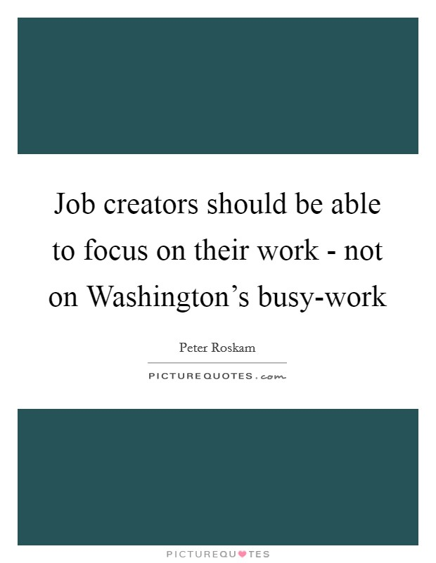 Job creators should be able to focus on their work - not on Washington's busy-work Picture Quote #1