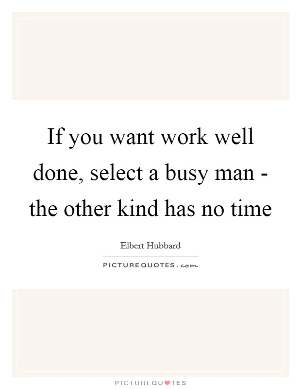 If you want work well done, select a busy man - the other kind has no time Picture Quote #1