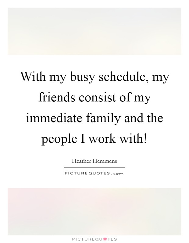 With my busy schedule, my friends consist of my immediate family and the people I work with! Picture Quote #1
