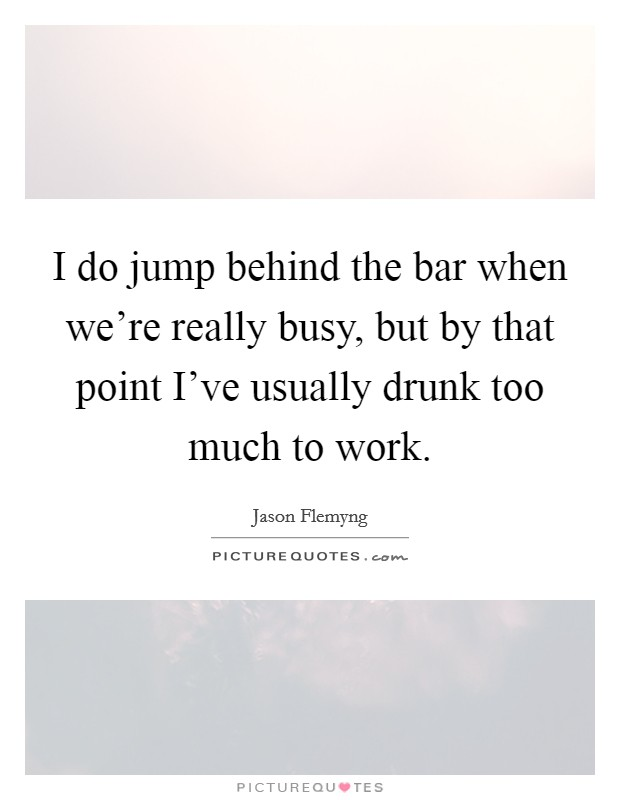 I do jump behind the bar when we're really busy, but by that point I've usually drunk too much to work Picture Quote #1
