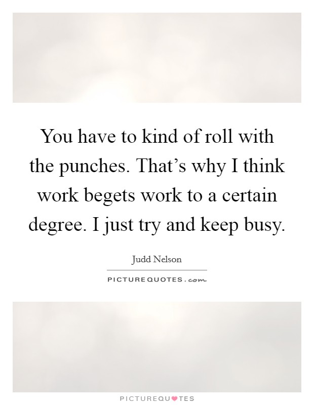 You have to kind of roll with the punches. That's why I think work begets work to a certain degree. I just try and keep busy Picture Quote #1
