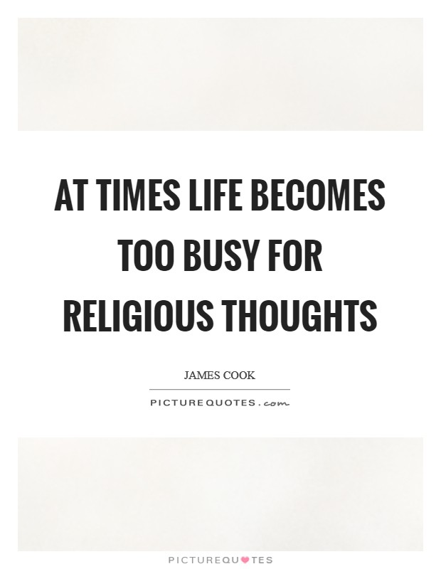 At times life becomes too busy for religious thoughts Picture Quote #1