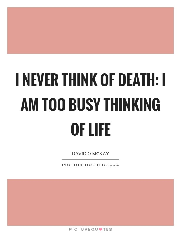 I never think of death: I am too busy thinking of life Picture Quote #1