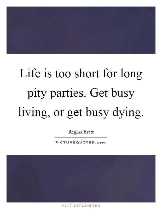 Life is too short for long pity parties. Get busy living, or get busy dying. Picture Quote #1