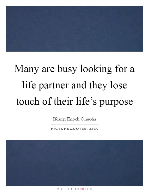 Many are busy looking for a life partner and they lose touch of their life's purpose Picture Quote #1