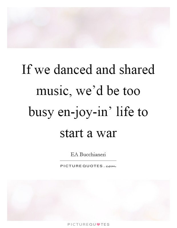 If we danced and shared music, we'd be too busy en-joy-in' life to start a war Picture Quote #1