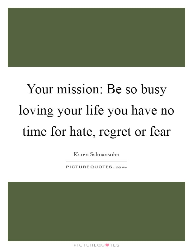 Your mission: Be so busy loving your life you have no time for hate, regret or fear Picture Quote #1