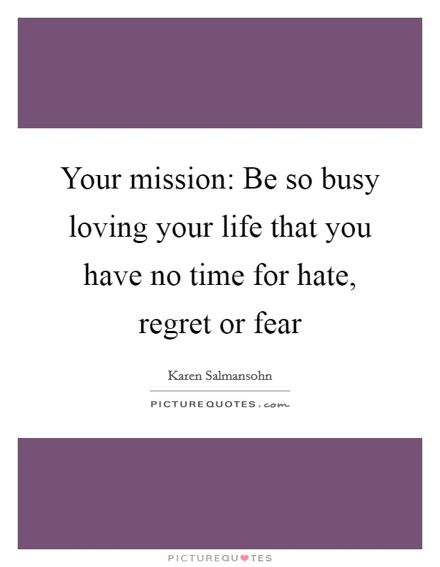 Your mission: Be so busy loving your life that you have no time for hate, regret or fear Picture Quote #1