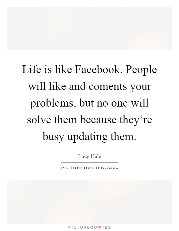 Life is like Facebook. People will like and coments your problems, but no one will solve them because they're busy updating them. Picture Quote #1