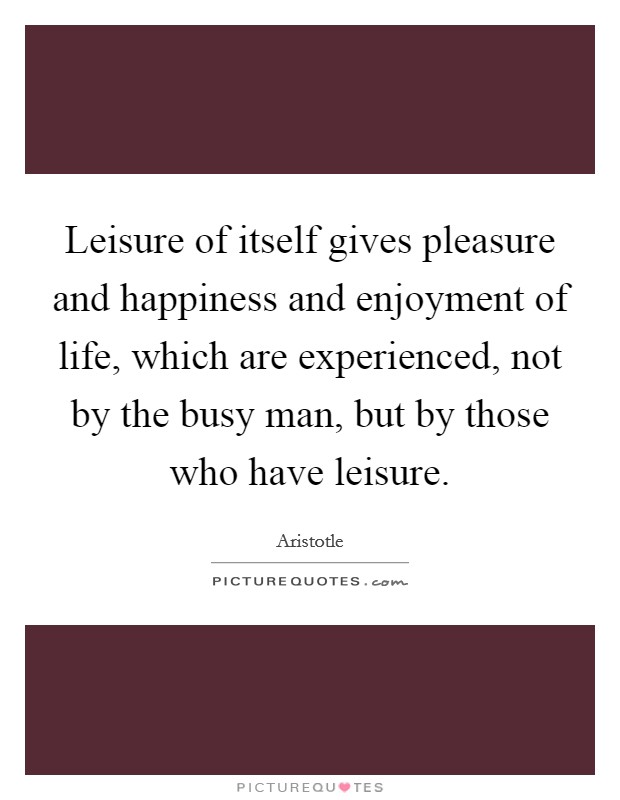 Leisure of itself gives pleasure and happiness and enjoyment of life, which are experienced, not by the busy man, but by those who have leisure Picture Quote #1
