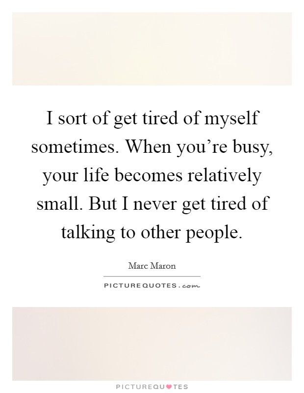 I sort of get tired of myself sometimes. When you're busy, your life becomes relatively small. But I never get tired of talking to other people Picture Quote #1