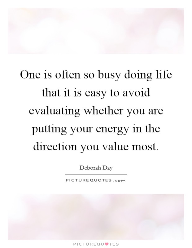 One is often so busy doing life that it is easy to avoid evaluating whether you are putting your energy in the direction you value most. Picture Quote #1