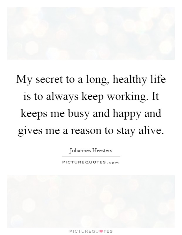 My secret to a long, healthy life is to always keep working. It keeps me busy and happy and gives me a reason to stay alive. Picture Quote #1