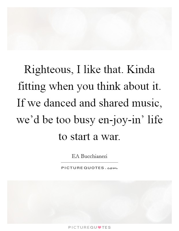 Righteous, I like that. Kinda fitting when you think about it. If we danced and shared music, we'd be too busy en-joy-in' life to start a war Picture Quote #1