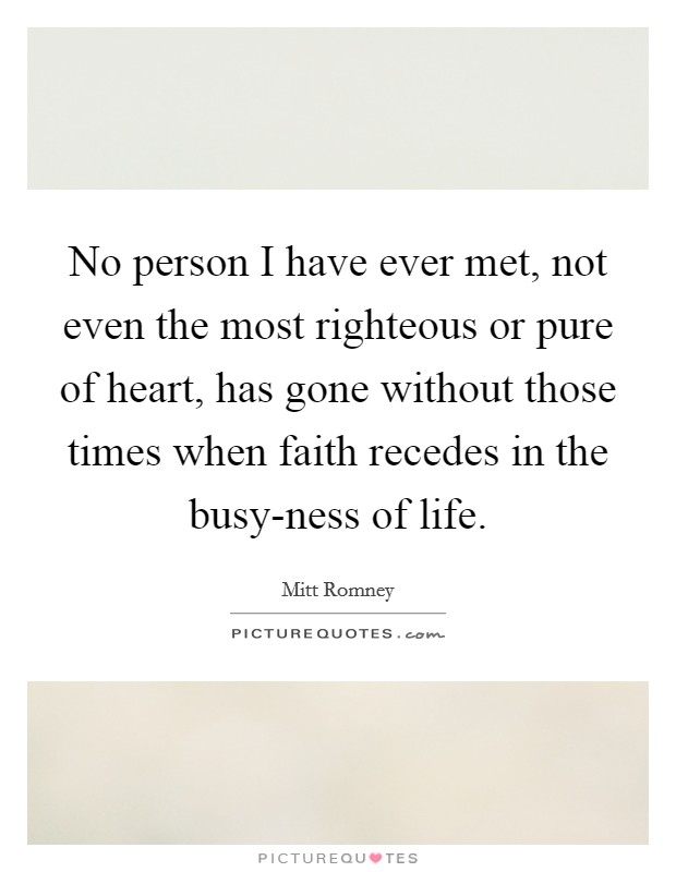 No person I have ever met, not even the most righteous or pure of heart, has gone without those times when faith recedes in the busy-ness of life Picture Quote #1