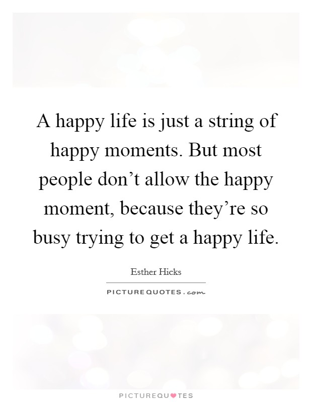A happy life is just a string of happy moments. But most people don't allow the happy moment, because they're so busy trying to get a happy life Picture Quote #1