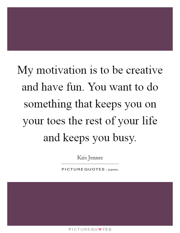 My motivation is to be creative and have fun. You want to do something that keeps you on your toes the rest of your life and keeps you busy Picture Quote #1