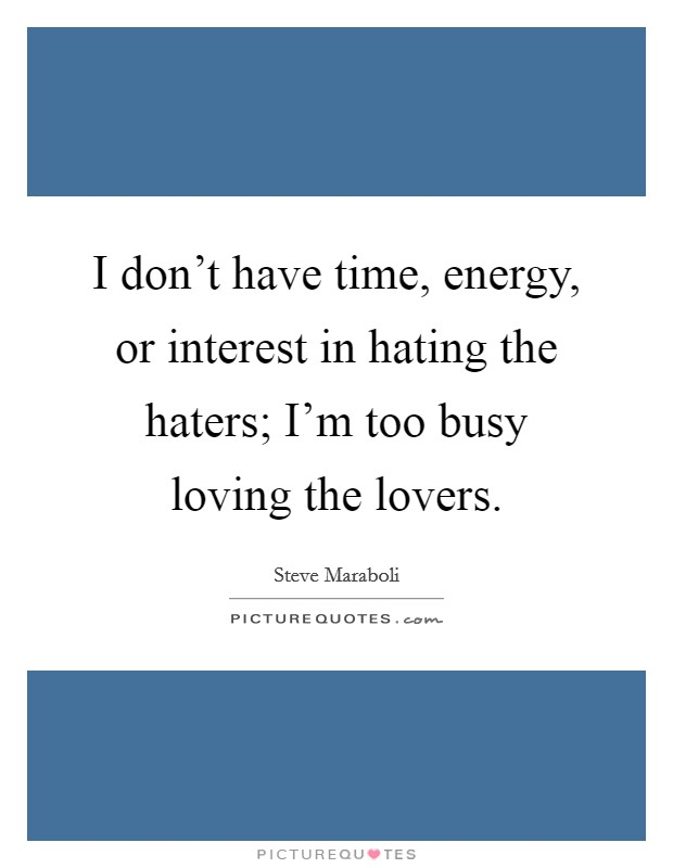 I don't have time, energy, or interest in hating the haters; I'm too busy loving the lovers Picture Quote #1