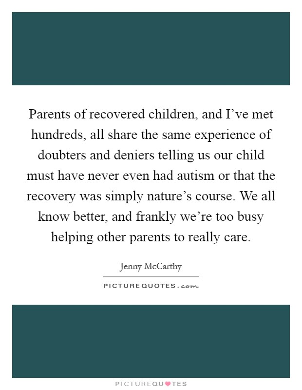 Parents of recovered children, and I've met hundreds, all share the same experience of doubters and deniers telling us our child must have never even had autism or that the recovery was simply nature's course. We all know better, and frankly we're too busy helping other parents to really care Picture Quote #1