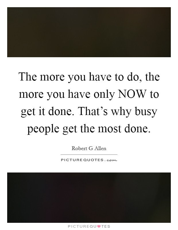 The more you have to do, the more you have only NOW to get it done. That's why busy people get the most done Picture Quote #1