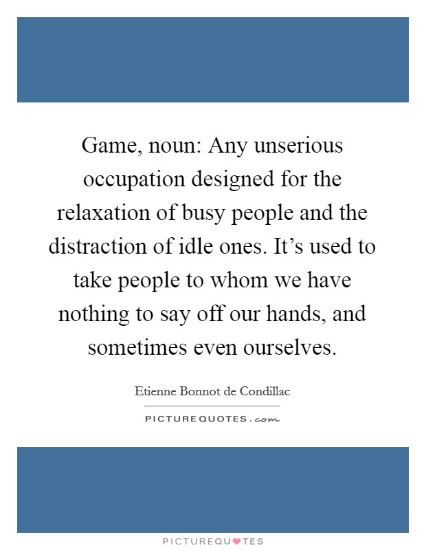 Game, noun: Any unserious occupation designed for the relaxation of busy people and the distraction of idle ones. It's used to take people to whom we have nothing to say off our hands, and sometimes even ourselves Picture Quote #1