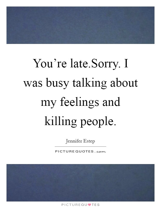You're late.Sorry. I was busy talking about my feelings and killing people Picture Quote #1