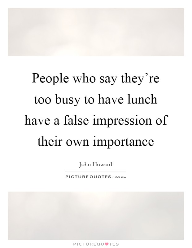 People who say they're too busy to have lunch have a false impression of their own importance Picture Quote #1