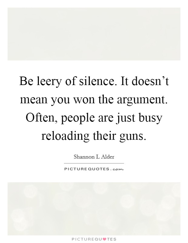Be Leery Of Silence It Doesn T Mean You Won The Argument Picture Quotes