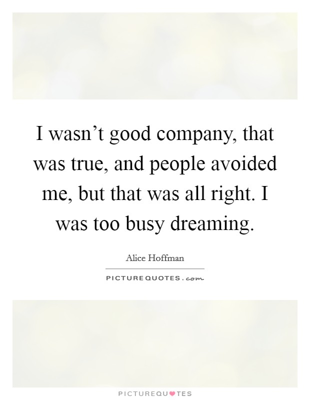 I wasn't good company, that was true, and people avoided me, but that was all right. I was too busy dreaming Picture Quote #1