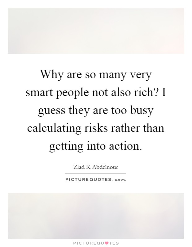 Why are so many very smart people not also rich? I guess they are too busy calculating risks rather than getting into action Picture Quote #1
