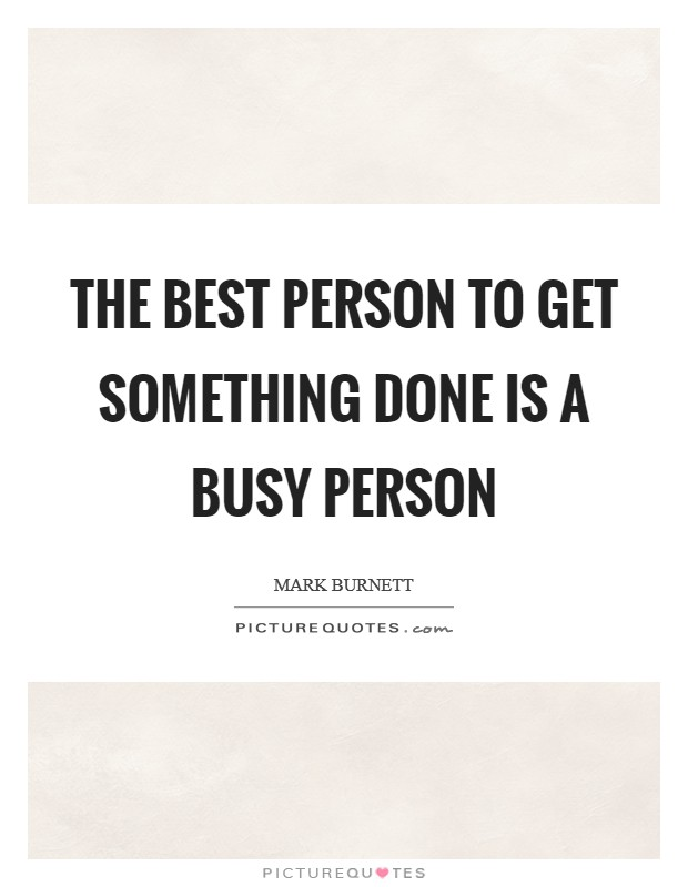 The best person to get something done is a busy person Picture Quote #1
