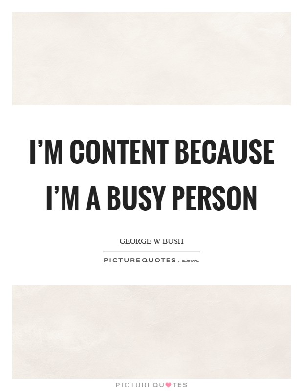 I'm content because I'm a busy person Picture Quote #1