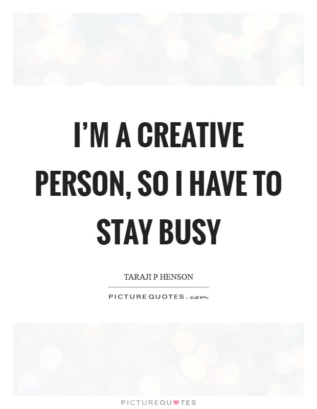 I'm a creative person, so I have to stay busy Picture Quote #1