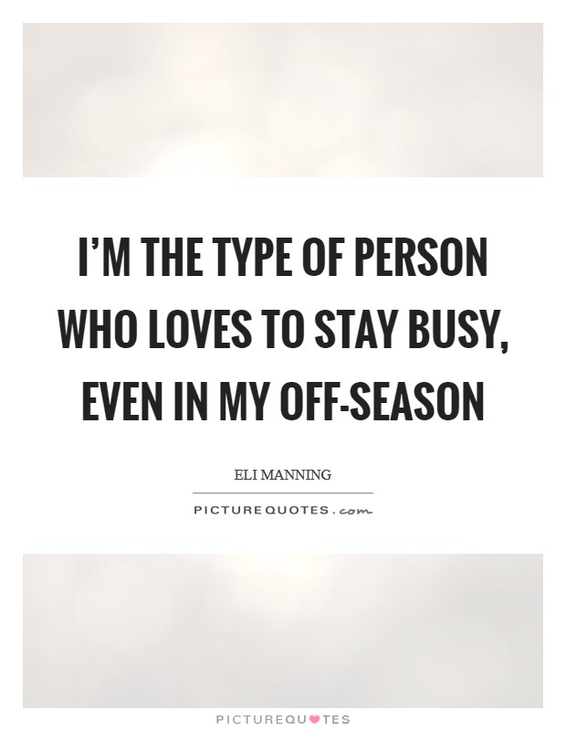 I'm the type of person who loves to stay busy, even in my off-season Picture Quote #1